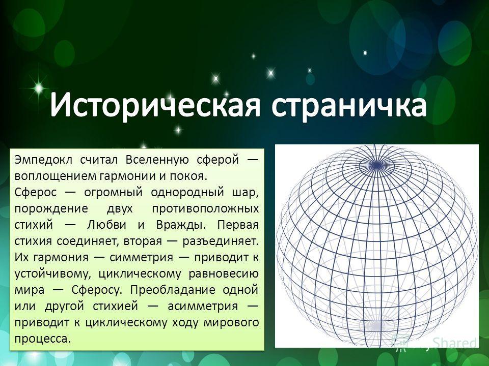 Эмпедокл считал Вселенную сферой воплощением гармонии и покоя. Сферос огромный однородный шар, порождение двух противоположных стихий Любви и Вражды. Первая стихия соединяет, вторая разъединяет. Их гармония симметрия приводит к устойчивому, циклическ