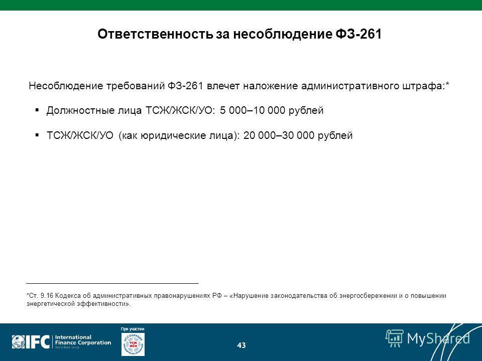 При участии 43 Ответственность за несоблюдение ФЗ-261 *Ст. 9.16 Кодекса об административных правонарушениях РФ – «Нарушение законодательства об энергосбережении и о повышении энергетической эффективности». Несоблюдение требований ФЗ-261 влечет наложе