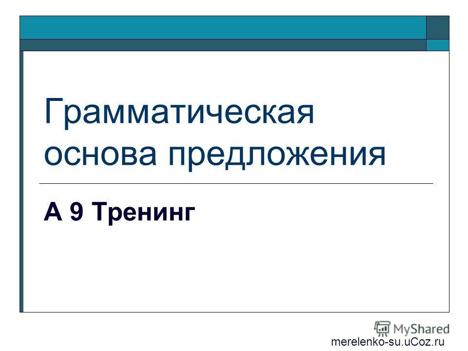Грамматическая основа предложения А 9 Тренинг merelenko-su.uCoz.ru