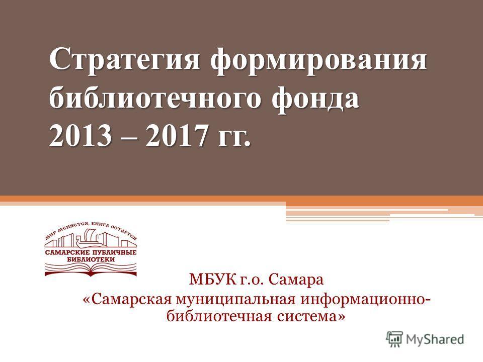 Стратегия формирования библиотечного фонда 2013 – 2017 гг. МБУК г.о. Самара «Самарская муниципальная информационно- библиотечная система»