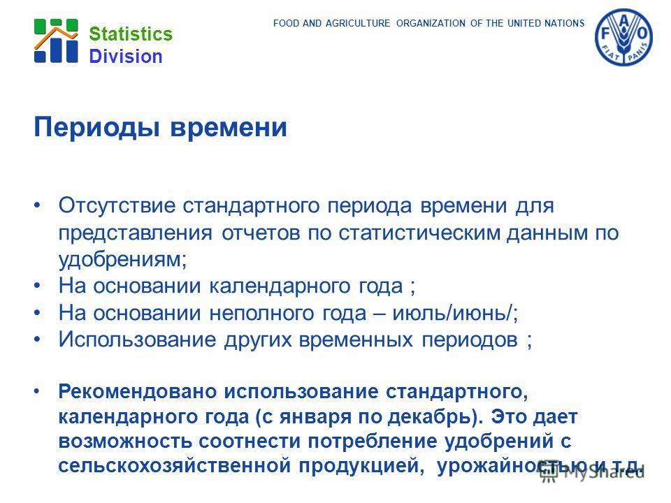FOOD AND AGRICULTURE ORGANIZATION OF THE UNITED NATIONS Statistics Division Периоды времени Отсутствие стандартного периода времени для представления отчетов по статистическим данным по удобрениям; На основании календарного года ; На основании неполн