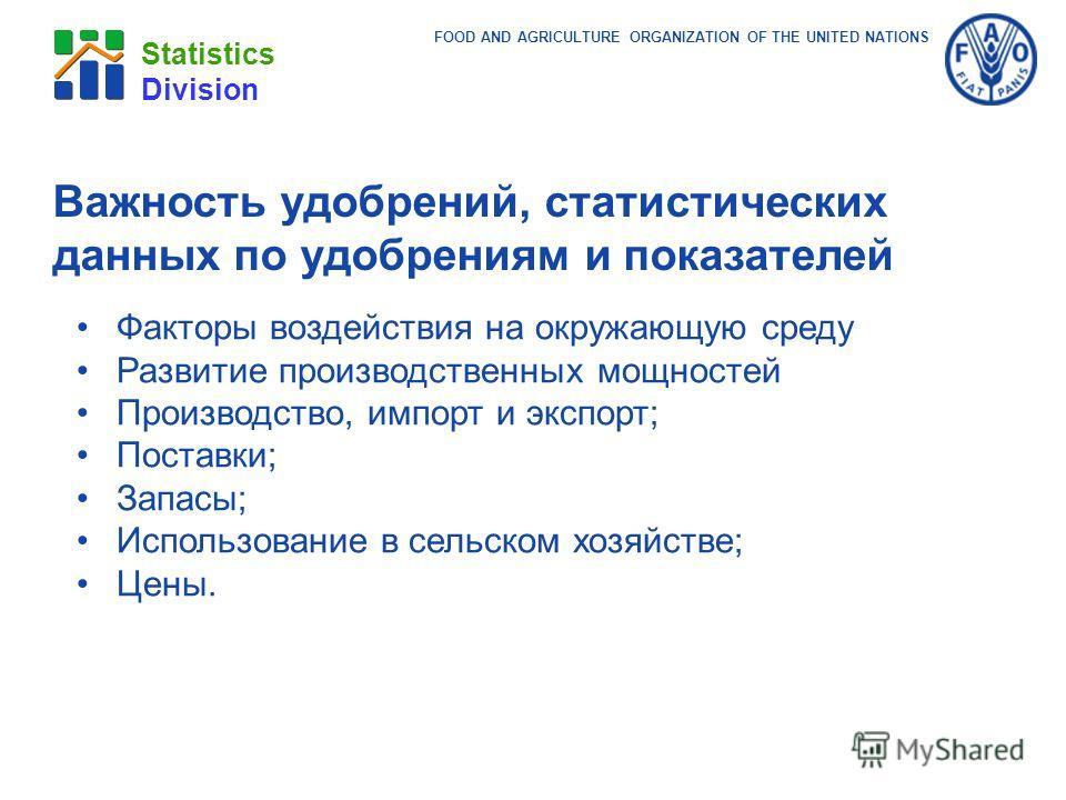 FOOD AND AGRICULTURE ORGANIZATION OF THE UNITED NATIONS Statistics Division Важность удобрений, статистических данных по удобрениям и показателей Факторы воздействия на окружающую среду Развитие производственных мощностей Производство, импорт и экспо