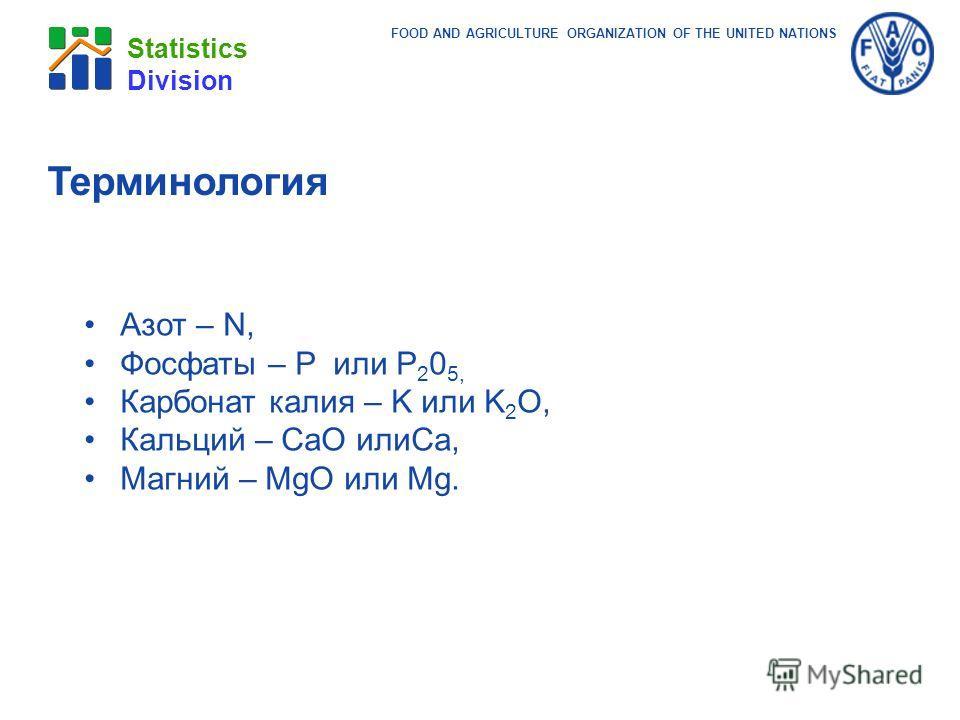 FOOD AND AGRICULTURE ORGANIZATION OF THE UNITED NATIONS Statistics Division Терминология Азот – N, Фосфаты – P или P 2 0 5, Карбонат калия – K или K 2 O, Кальций – CaO илиCa, Магний – MgO или Mg.
