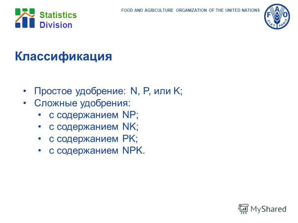 FOOD AND AGRICULTURE ORGANIZATION OF THE UNITED NATIONS Statistics Division Классификация Простое удобрение: N, P, или K; Сложные удобрения: с содержанием NP; с содержанием NK; с содержанием PK; с содержанием NPK.