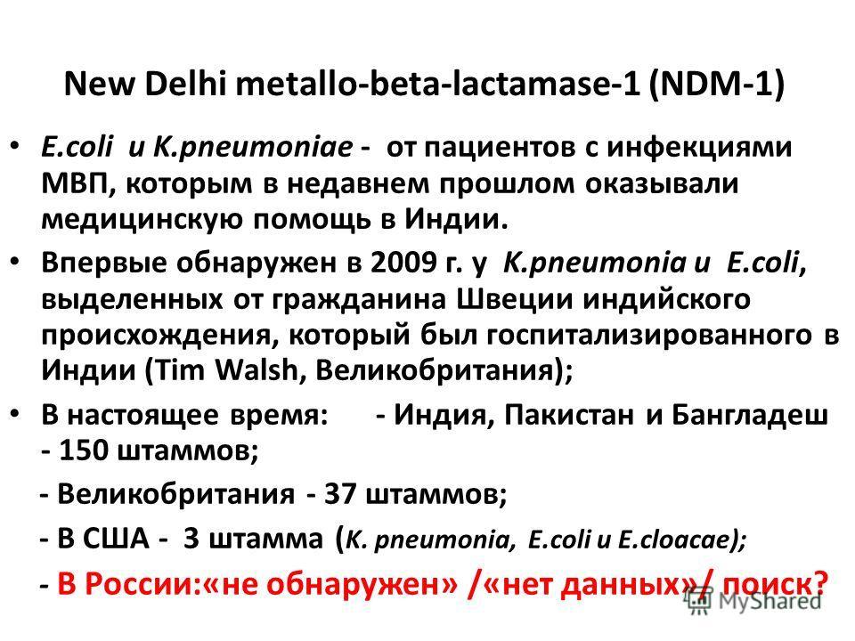 New Delhi metallo-beta-lactamase-1 (NDM-1) E.coli и K.pneumoniae - от пациентов с инфекциями МВП, которым в недавнем прошлом оказывали медицинскую помощь в Индии. Впервые обнаружен в 2009 г. у K.pneumonia и E.coli, выделенных от гражданина Швеции инд