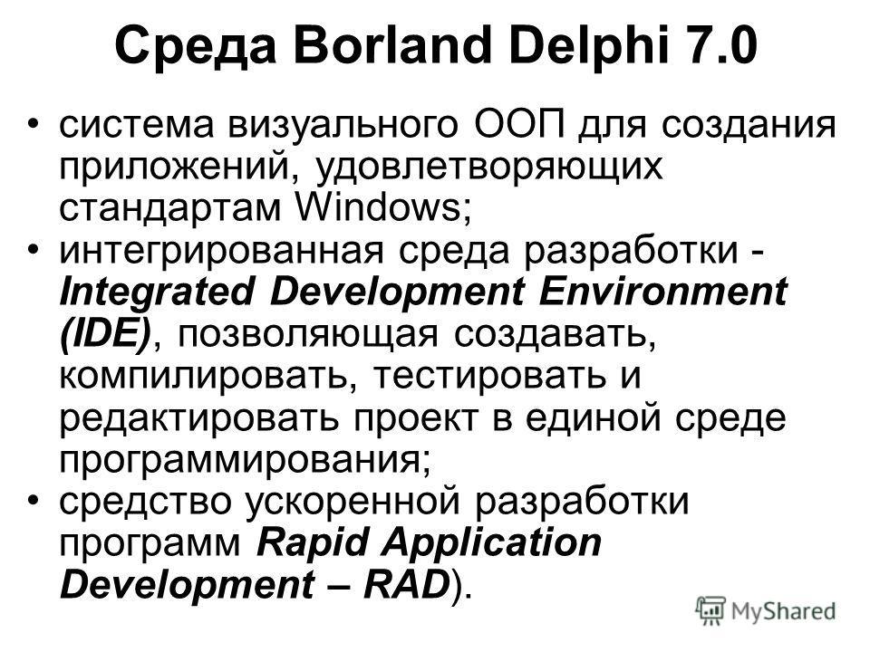 Среда Borland Delphi 7.0 система визуального ООП для создания приложений, удовлетворяющих стандартам Windows; интегрированная среда разработки - Integrated Development Environment (IDE), позволяющая создавать, компилировать, тестировать и редактирова