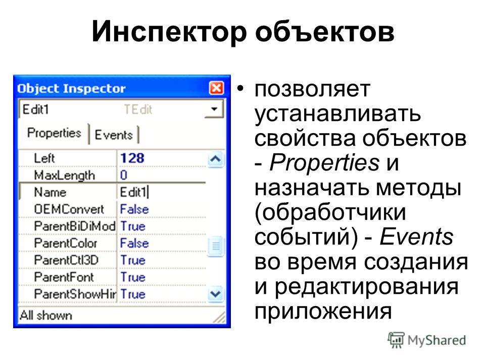 Инспектор объектов позволяет устанавливать свойства объектов - Properties и назначать методы (обработчики событий) - Events во время создания и редактирования приложения