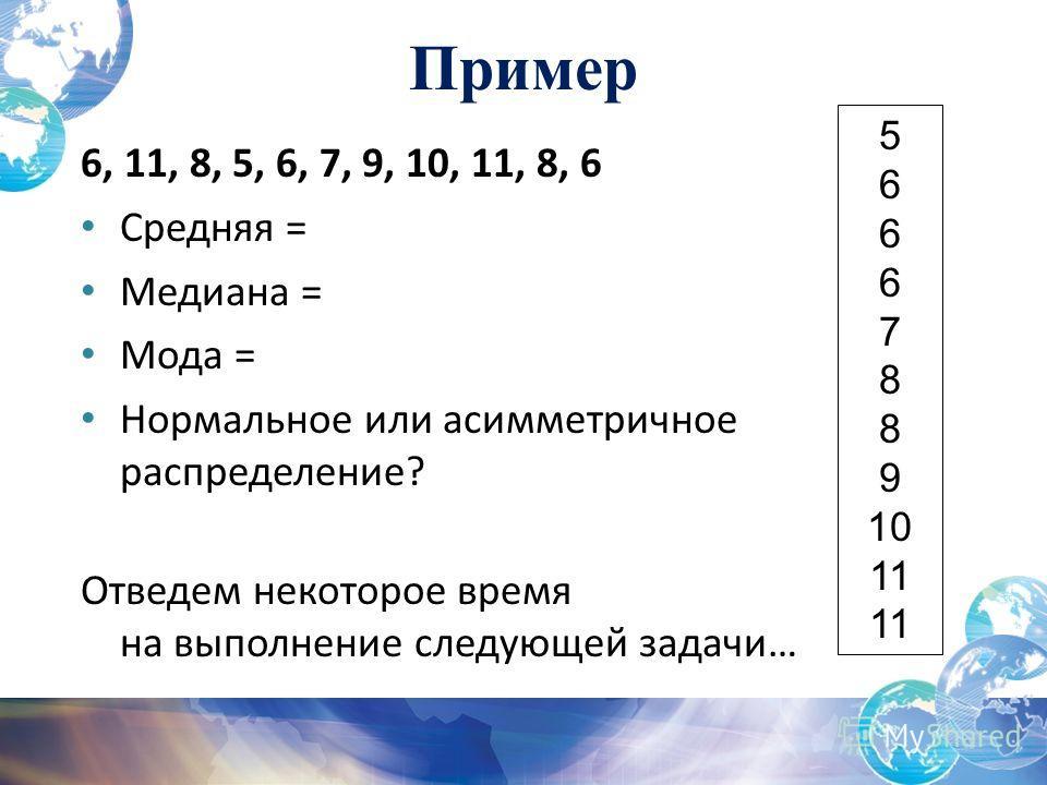 6, 11, 8, 5, 6, 7, 9, 10, 11, 8, 6 Средняя = Медиана = Мода = Нормальное или асимметричное распределение? Отведем некоторое время на выполнение следующей задачи… 5 6 7 8 9 10 11 Пример