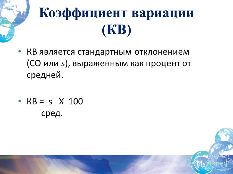 Коэффициент вариации (КВ) КВ является стандартным отклонением (СО или s), выраженным как процент от средней. КВ = s X 100 сред.