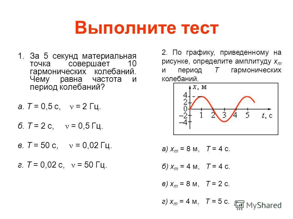 Выполните тест 1. За 5 секунд материальная точка совершает 10 гармонических колебаний. Чему равна частота и период колебаний? а. T = 0,5 с, ν = 2 Гц. б. T = 2 с, ν = 0,5 Гц. в. T = 50 с, ν = 0,02 Гц. г. T = 0,02 с, ν = 50 Гц. 2. По графику, приведенн