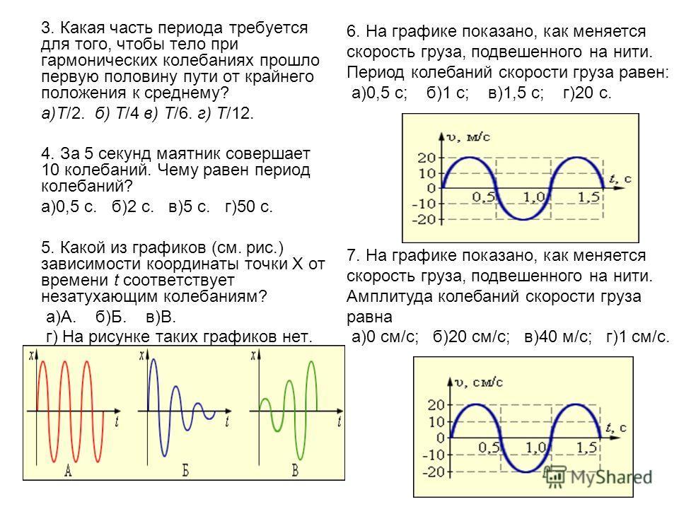 3. Какая часть периода требуется для того, чтобы тело при гармонических колебаниях прошло первую половину пути от крайнего положения к среднему? а)T/2. б) T/4 в) T/6. г) T/12. 4. За 5 секунд маятник совершает 10 колебаний. Чему равен период колебаний