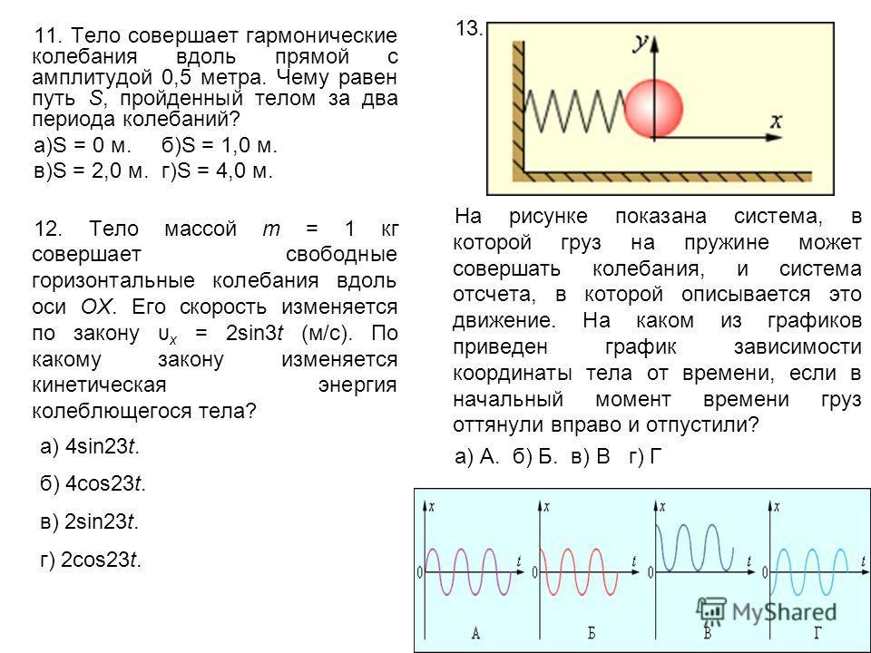 11. Тело совершает гармонические колебания вдоль прямой с амплитудой 0,5 метра. Чему равен путь S, пройденный телом за два периода колебаний? а)S = 0 м. б)S = 1,0 м. в)S = 2,0 м. г)S = 4,0 м. 12. Тело массой m = 1 кг совершает свободные горизонтальны
