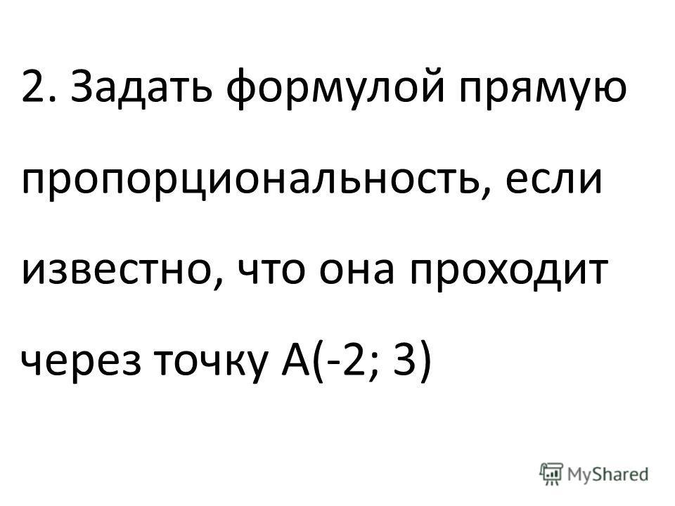 2. Задать формулой прямую пропорциональность, если известно, что она проходит через точку А(-2; 3)