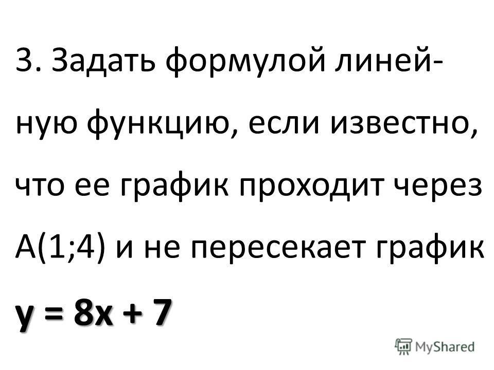 у = 8 х + 7 3. Задать формулой линейную функцию, если известно, что ее график проходит через А(1;4) и не пересекает график у = 8 х + 7