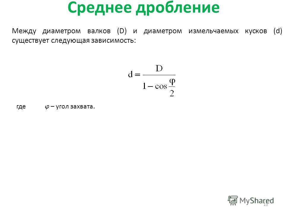 Среднее дробление 15 Между диаметром валков (D) и диаметром измельчаемых кусков (d) существует следующая зависимость: где – угол захвата.
