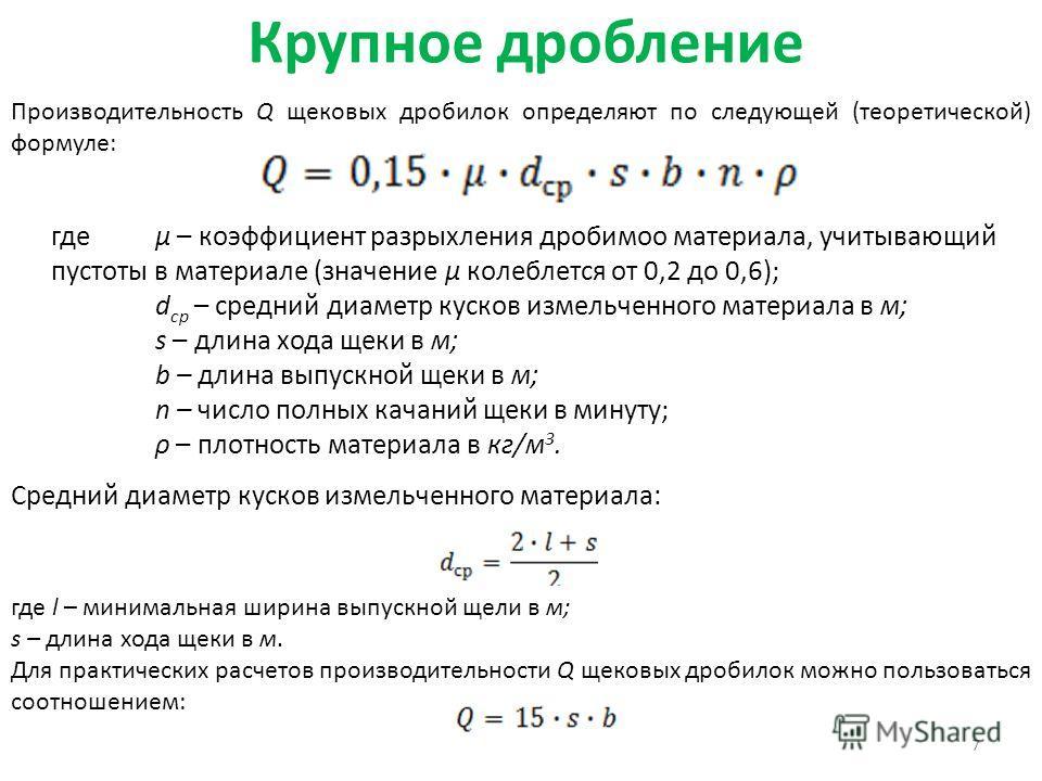 Крупное дробление 7 Производительность Q щековых дробилок определяют по следующей (теоретической) формуле: гдеμ – коэффициент разрыхления дробимою материала, учитывающий пустоты в материале (значение μ колеблется от 0,2 до 0,6); d ср – средний диамет
