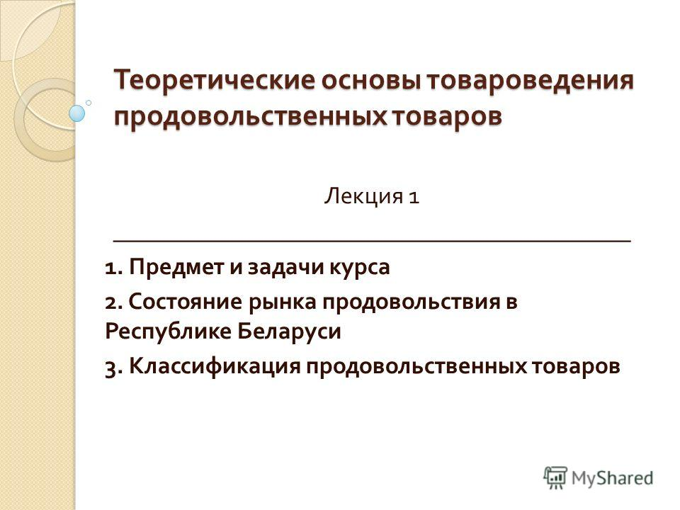 Теоретические основы товароведения продовольственных товаров Лекция 1 ___________________________________________ 1. Предмет и задачи курса 2. Состояние рынка продовольствия в Республике Беларуси 3. Классификация продовольственных товаров