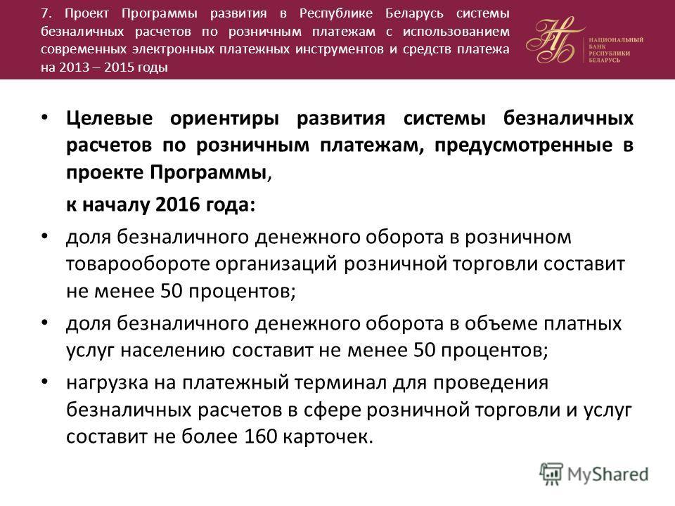 7. Проект Программы развития в Республике Беларусь системы безналичных расчетов по розничным платежам с использованием современных электронных платежных инструментов и средств платежа на 2013 – 2015 годы Целевые ориентиры развития системы безналичных
