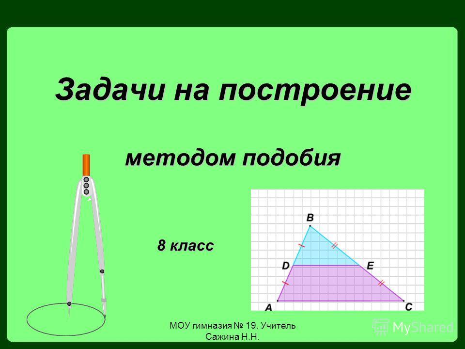 МОУ гимназия 19. Учитель Сажина Н.Н. Задачи на построение методом подобия 8 класс