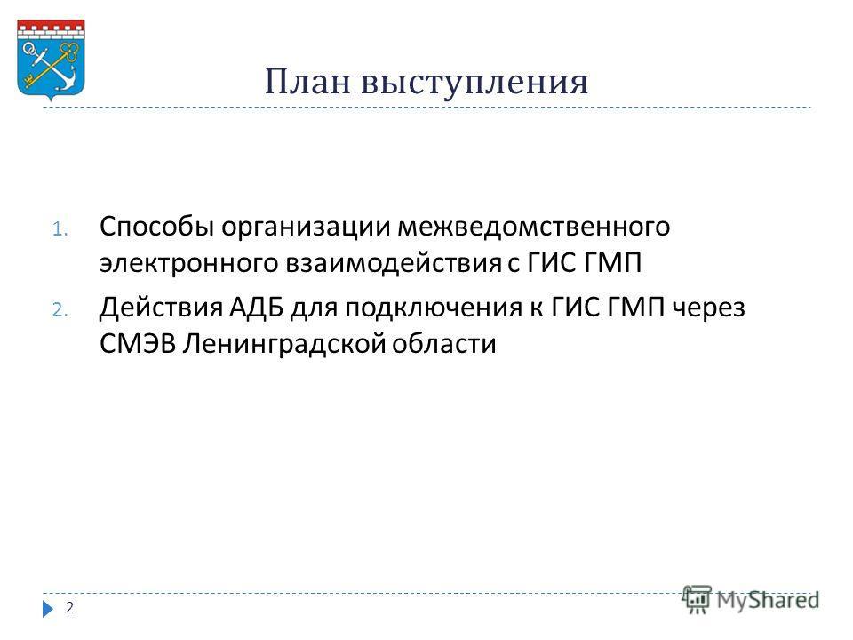 План выступления 1. Способы организации межведомственного электронного взаимодействия с ГИС ГМП 2. Действия АДБ для подключения к ГИС ГМП через СМЭВ Ленинградской области 2
