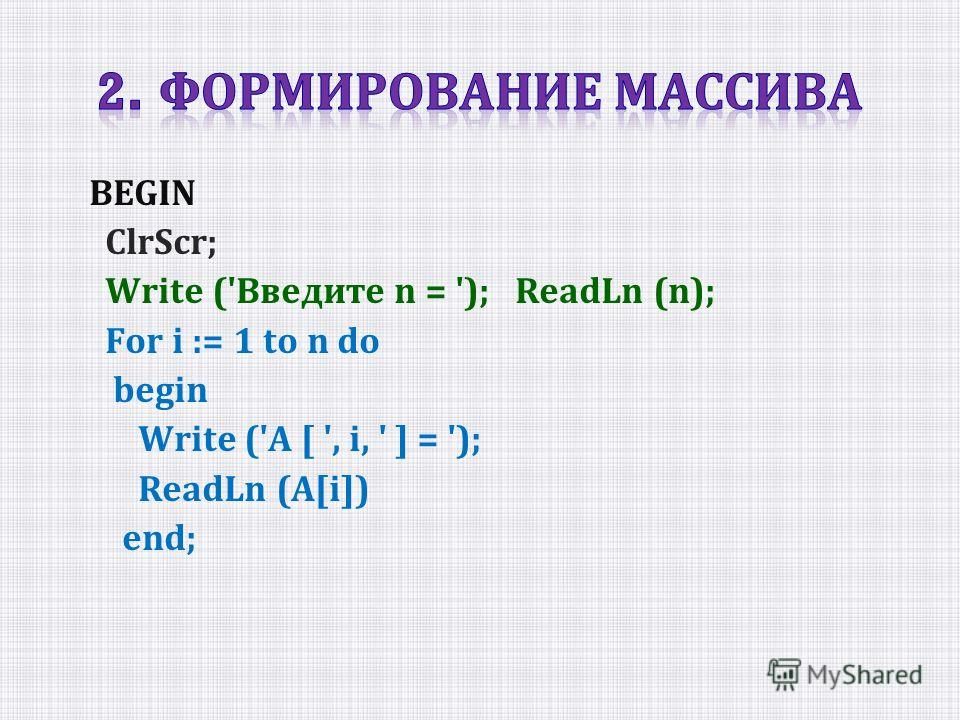 BEGIN СlrScr; Write ('Введите n = '); ReadLn (n); For i := 1 to n do begin Write ('A [ ', i, ' ] = '); ReadLn (A[i]) end;