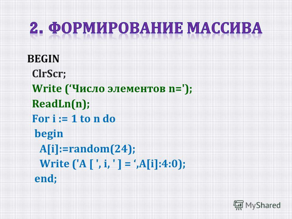 BEGIN СlrScr; Write (Число элементов n='); ReadLn(n); For i := 1 to n do begin A[i]:=random(24); Write ('A [ ', i, ' ] =,A[i]:4:0); end;