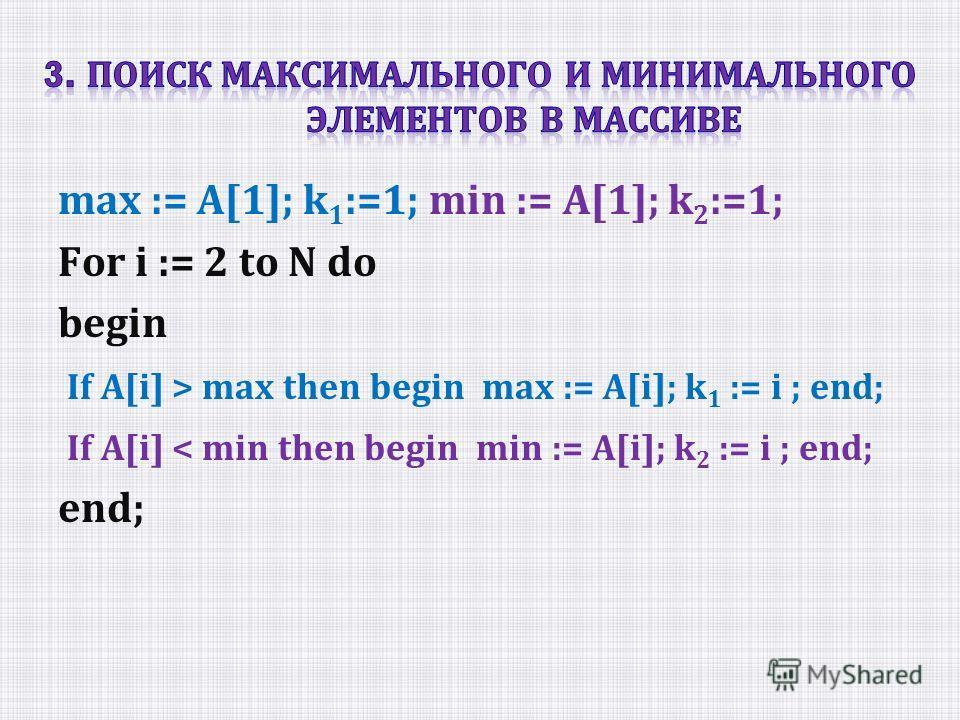 max := A[1]; k 1 :=1; min := A[1]; k 2 :=1; For i := 2 to N do begin If A[i] > max then begin max := A[i]; k 1 := i ; end; If A[i] < min then begin min := A[i]; k 2 := i ; end; end;