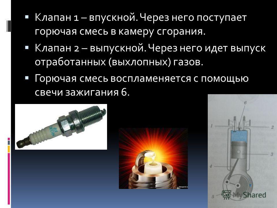 Клапан 1 – впускной. Через него поступает горючая смесь в камеру сгорания. Клапан 2 – выпускной. Через него идет выпуск отработанных (выхлопных) газов. Горючая смесь воспламеняется с помощью свечи зажигания 6.