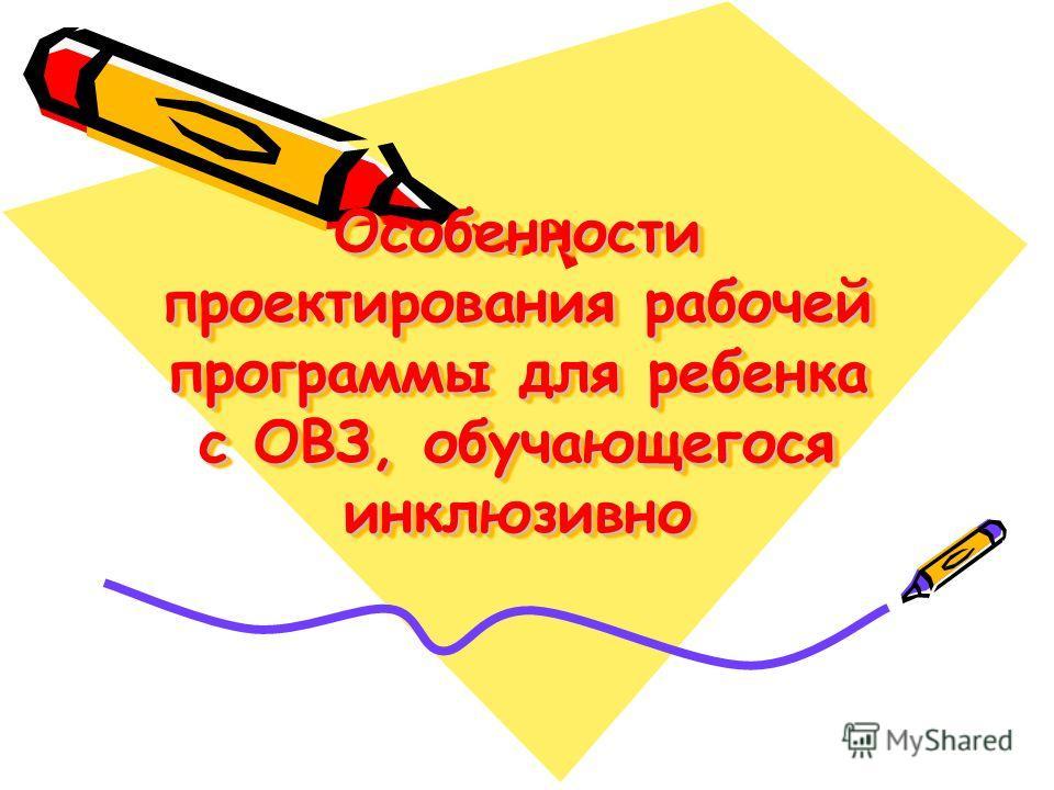 Особенности проектирования рабочей программы для ребенка с ОВЗ, обучающегося инклюзивно