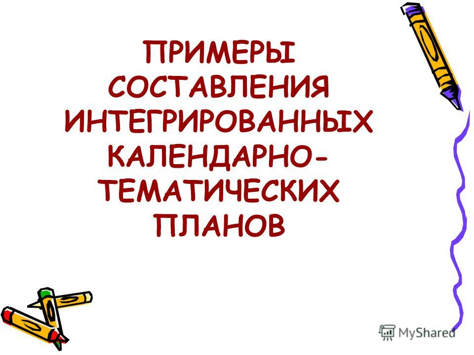 ПРИМЕРЫ СОСТАВЛЕНИЯ ИНТЕГРИРОВАННЫХ КАЛЕНДАРНО- ТЕМАТИЧЕСКИХ ПЛАНОВ