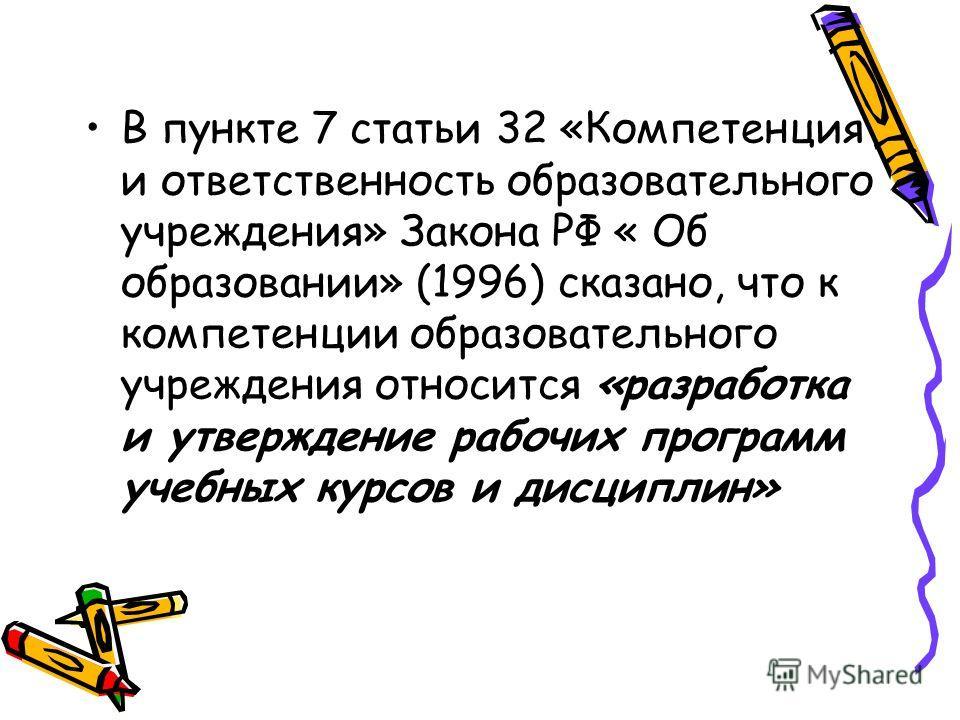 В пункте 7 статьи 32 «Компетенция и ответственность образовательного учреждения» Закона РФ « Об образовании» (1996) сказано, что к компетенции образовательного учреждения относится «разработка и утверждение рабочих программ учебных курсов и дисциплин