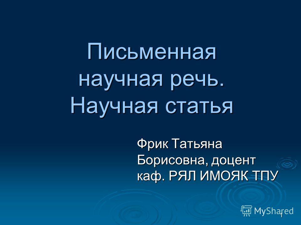 1 Письменная научная речь. Научная статья Фрик Татьяна Борисовна, доцент каф. РЯЛ ИМОЯК ТПУ