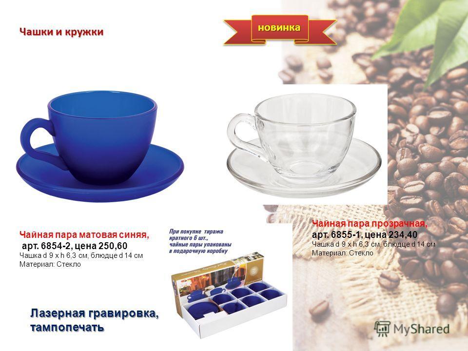 Чашки и кружки Чайная пара матовая синяя, арт. 6854-2, цена 250,60 Чашка d 9 х h 6,3 см, блюдце d 14 см Материал: Стекло Лазерная гравировка, тампопечать Чайная пара прозрачная, арт. 6855-1, цена 234,40 Чашка d 9 х h 6,3 см, блюдце d 14 см Материал: