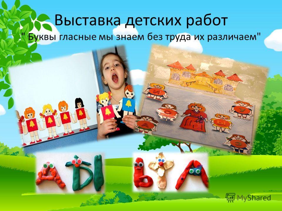 Выставка детских работ  Буквы гласные мы знаем без труда их различаем