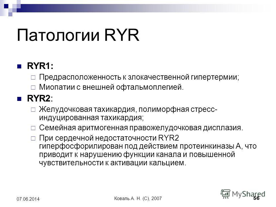 Коваль А. Н. (C), 200756 07.06.2014 Патологии RYR RYR1: Предрасположенность к злокачественной гипертермии; Миопатии с внешней офтальмоплегией. RYR2: Желудочковая тахикардия, полиморфная стресс- индуцированная тахикардия; Семейная аритмогенная правоже