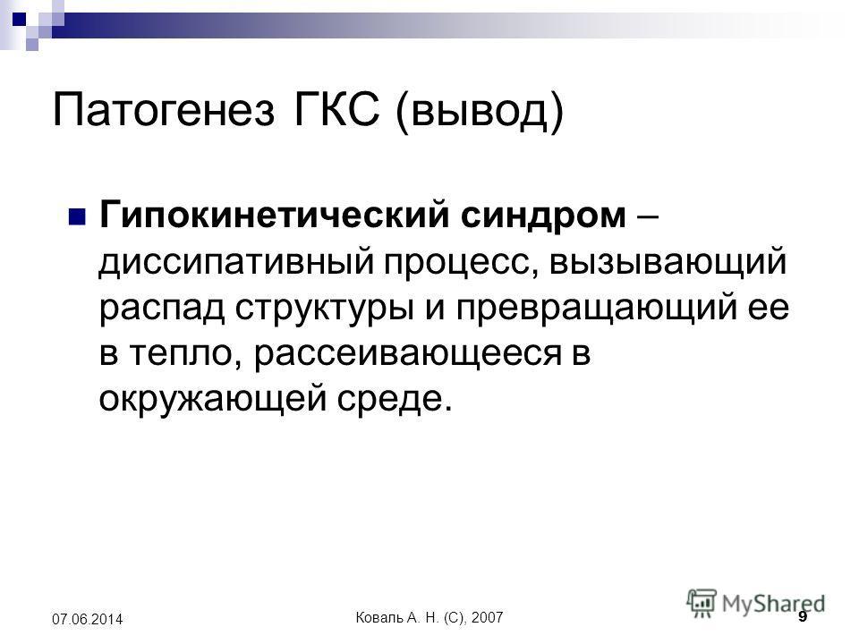 Коваль А. Н. (C), 20079 07.06.2014 Патогенез ГКС (вывод) Гипокинетический синдром – диссипативный процесс, вызывающий распад структуры и превращающий ее в тепло, рассеивающееся в окружающей среде.