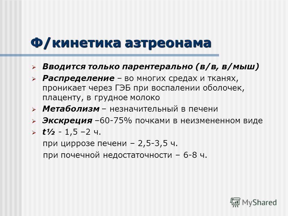 Ф/кинетика азтреонама Вводится только парентерально (в/в, в/мышььь) Распределение – во многих средах и тканях, проникает через ГЭБ при воспалении оболочек, плаценту, в грудное молоко Метаболизм – незначительный в печени Экскреция –60-75% почками в не