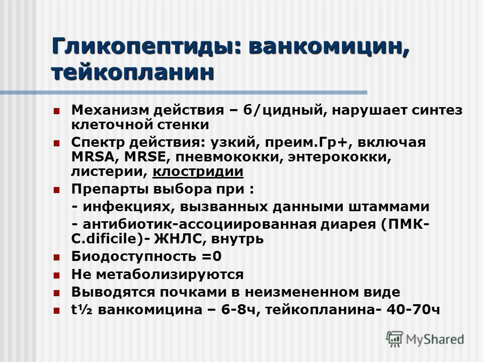 Гликопептиды: иванкомицин, тейкопланин Механизм действия – б/цидный, нарушает синтез клеточной стенки Спектр действия: узкий, преим.Гр+, включая MRSA, MRSE, пневмококки, энтерококки, листерии, клостридии Препарты выбора при : - инфекциях, вызванных д