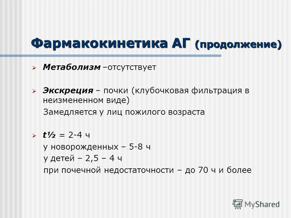 Фармакокинетика АГ (продолжение) Метаболизм –отсутствует Экскреция – почки (клубочковая фильтрация в неизмененном виде) Замедляется у лиц пожилого возраста t½ = 2-4 ч у новорожденных – 5-8 ч у детей – 2,5 – 4 ч при почечной недостаточности – до 70 ч