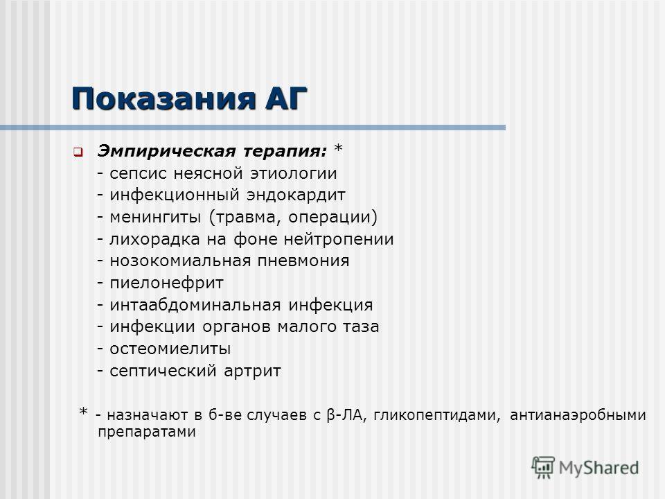 Показания АГ Эмпирическая терапия: * - сепсис неясной этиологии - инфекционный эндокардит - менингиты (травма, операции) - лихорадка на фоне нейтропении - нозокомиальная пневмония - пиелонефрит - интаабдоминальная инфекция - инфекции органов малого т