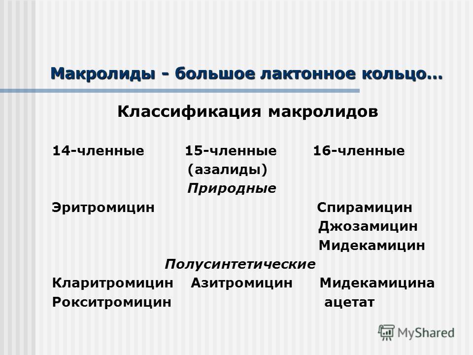 Макролиды - большое лактонное кольцо… Классификация макролидов 14-членные 15-членные 16-членные (азалиды) Природные Эритромицин Спирамицин Джозамицин Мидекамицин Полусинтетические Кларитромицин Азитромицин Мидекамицина Рокситромицин ацетат