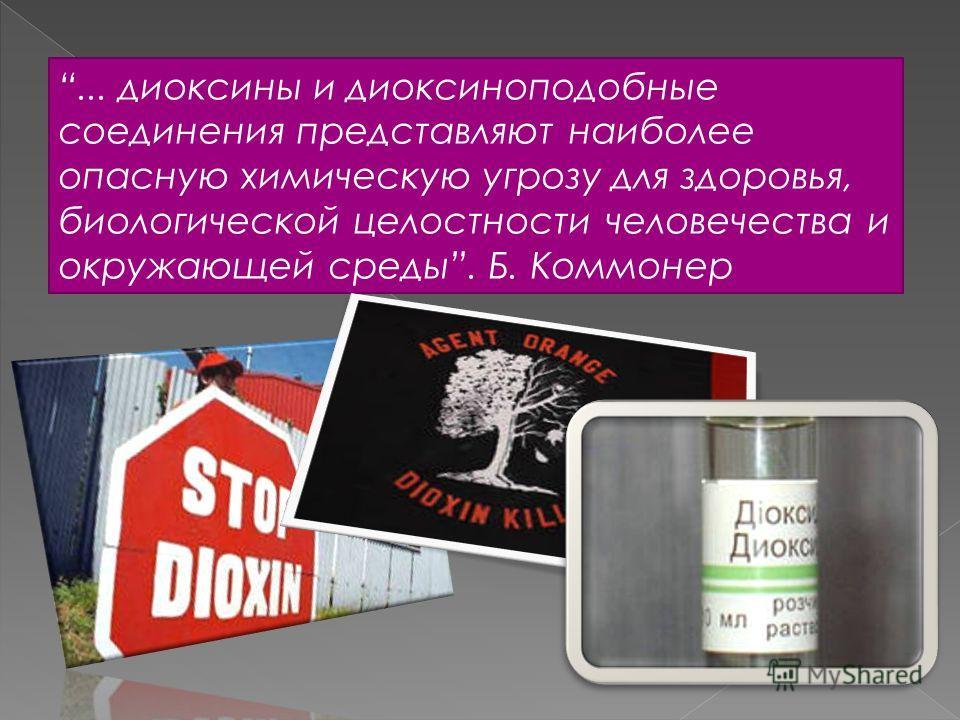 ... диоксины и диоксиноподобные соединения представляют наиболее опасную химическую угрозу для здоровья, биологической целостности человечества и окружающей среды. Б. Коммонер