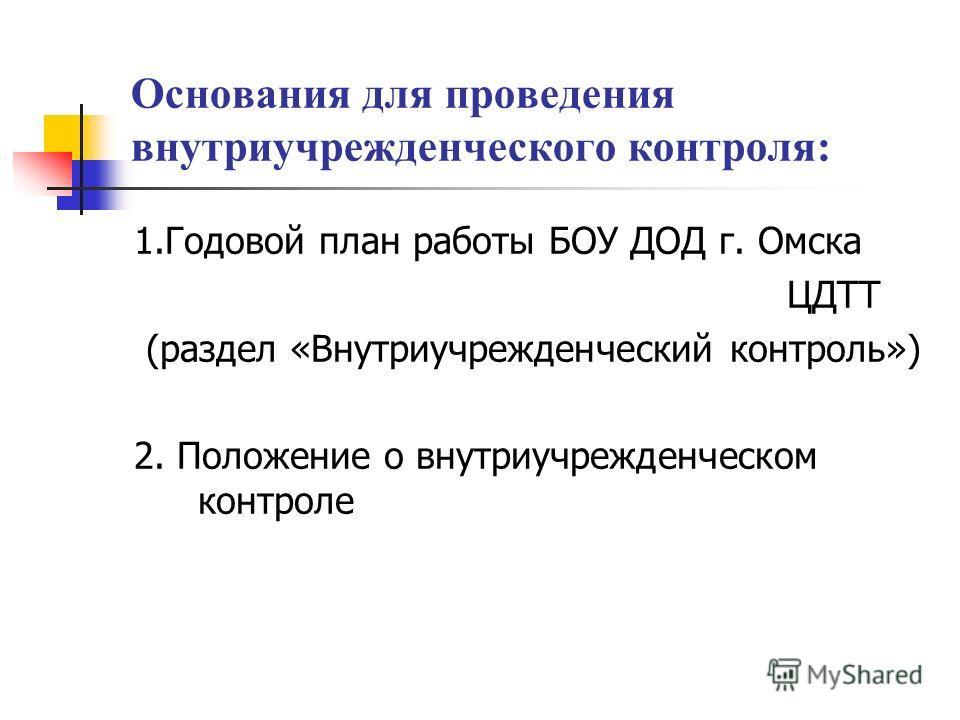Основания для проведения внутриучрежденческого контроля: 1. Годовой план работы БОУ ДОД г. Омска ЦДТТ (раздел «Внутриучрежденческий контроль») 2. Положение о внутриучрежденческом контроле