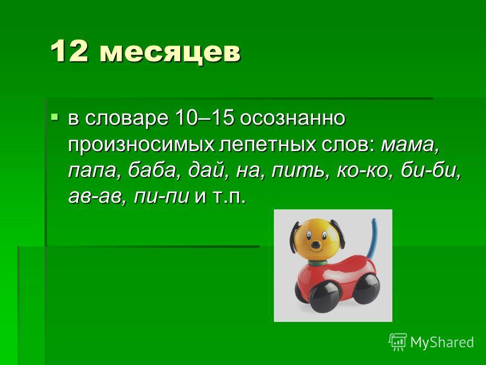 12 месяцев 12 месяцев в словаре 10–15 осознанно произносимых лепетных слов: мама, папа, баба, дай, на, пить, ко-ко, би-би, ав-ав, пи-пи и т.п. в словаре 10–15 осознанно произносимых лепетных слов: мама, папа, баба, дай, на, пить, ко-ко, би-би, ав-ав,