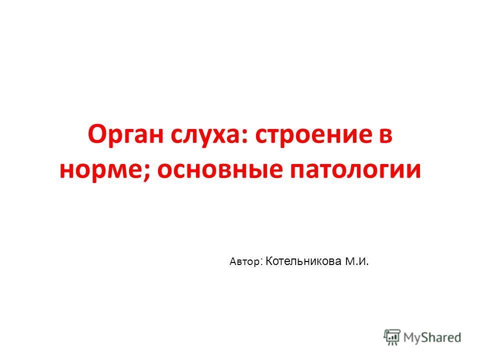 Орган слуха: строение в норме; основные патологии Автор : Котельникова М.И.