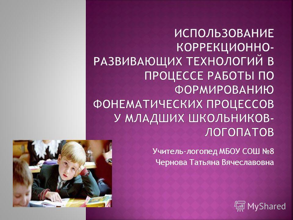 Учитель-логопед МБОУ СОШ 8 Чернова Татьяна Вячеславовна