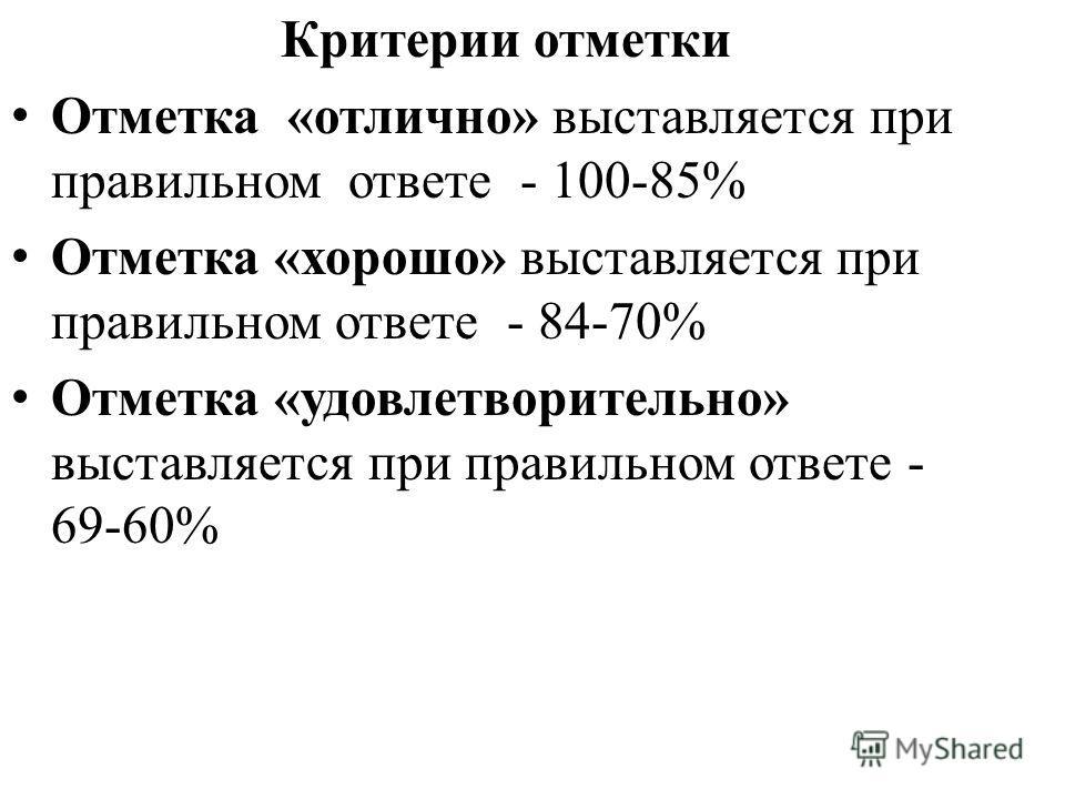 Критерии отметки Отметка «отлично» выставляется при правильном ответе - 100-85% Отметка «хорошо» выставляется при правильном ответе - 84-70% Отметка «удовлетворительно» выставляется при правильном ответе - 69-60%