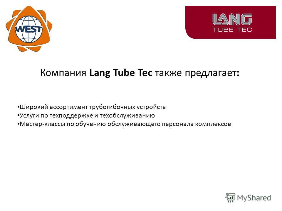Компания Lang Tube Tec также предлагает: Широкий ассортимент трубогибочных устройств Услуги по техподдержке и техобслуживанию Мастер-классы по обучению обслуживающего персонала комплексов