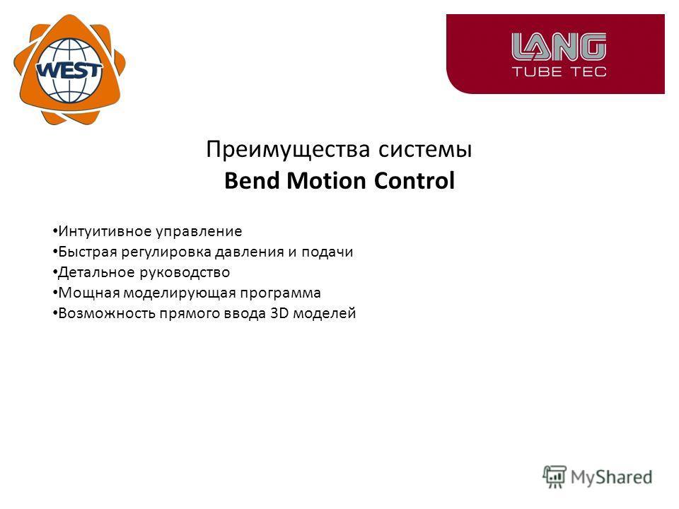 Преимущества системы Bend Motion Control Интуитивное управление Быстрая регулировка давления и подачи Детальное руководство Мощная моделирующая программа Возможность прямого ввода 3D моделей