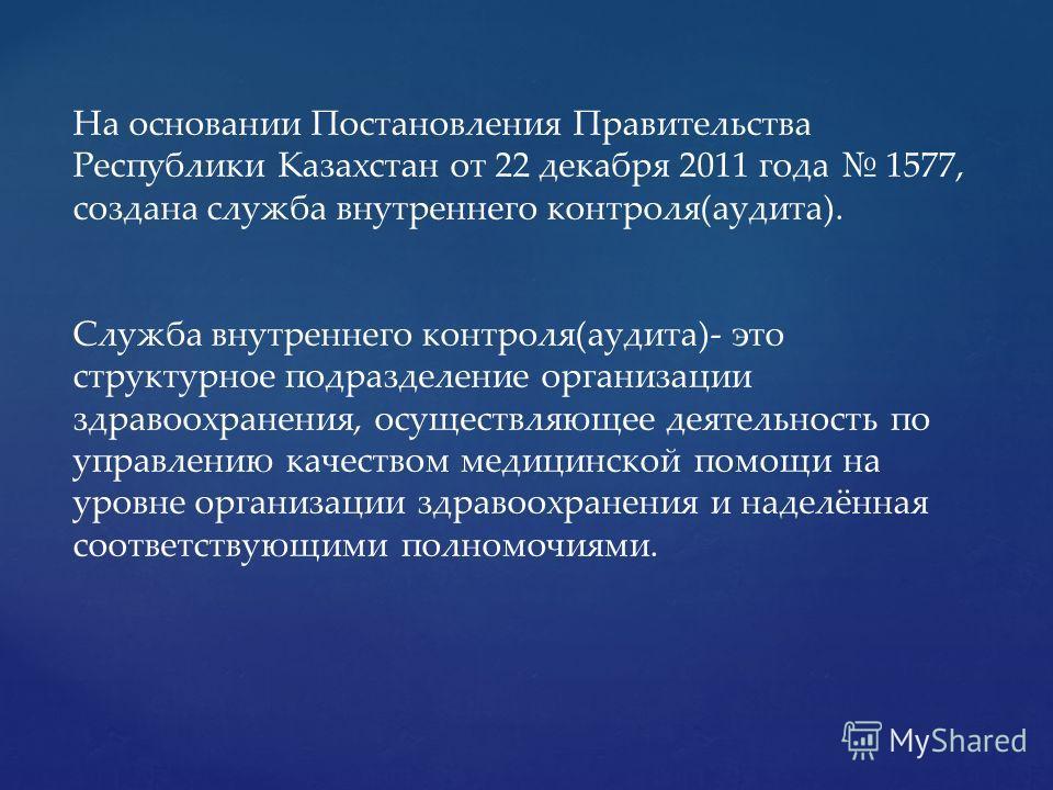 На основании Постановления Правительства Республики Казахстан от 22 декабря 2011 года 1577, создана служба внутреннего контроля(аудита). Служба внутреннего контроля(аудита)- это структурное подразделение организации здравоохранения, осуществляющее де